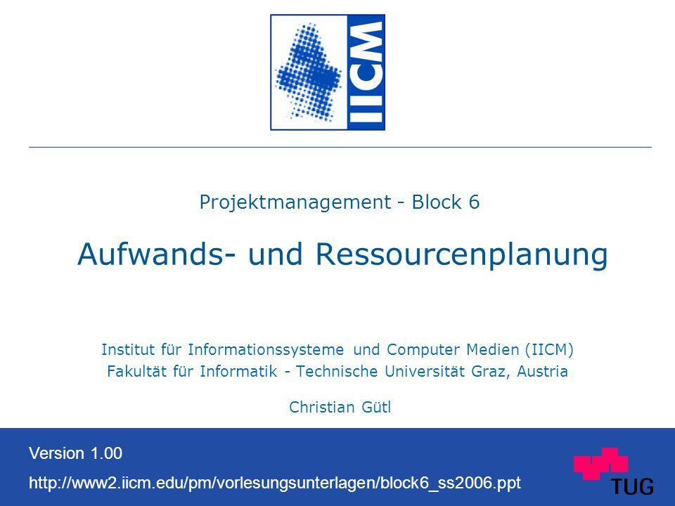 Projektmanagement - Block 6 Aufwands- und Ressourcenplanung Institut für Informationssysteme und Computer Medien (IICM) Fakultät für Informatik - Technische Universität Graz, Austria Christian Gütl Version 1.00 http://www2.iicm.edu/pm/vorlesungsunterlagen/block6_ss2006.ppt