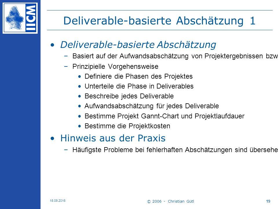 © 2006 - Christian Gütl 18.09.2016 19 Deliverable-basierte Abschätzung 1 Deliverable-basierte Abschätzung –Basiert auf der Aufwandsabschätzung von Projektergebnissen bzw.