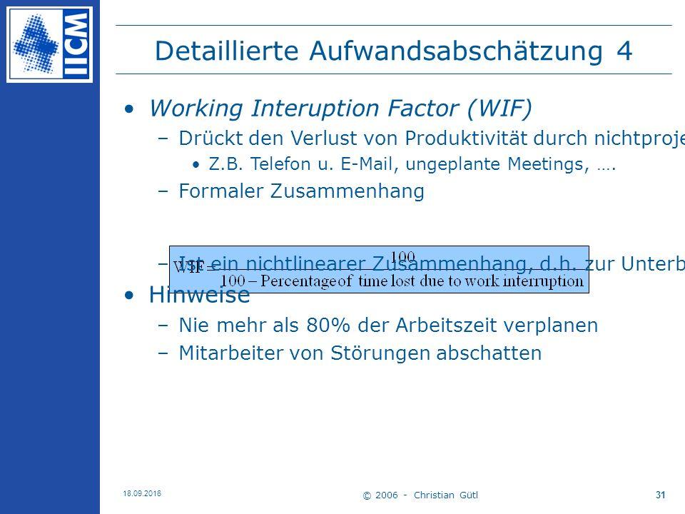 © 2006 - Christian Gütl 18.09.2016 31 Detaillierte Aufwandsabschätzung 4 Working Interuption Factor (WIF) –Drückt den Verlust von Produktivität durch nichtprojektrelevante Aktivitäten und ungeplante Unterbrechungen aus Z.B.