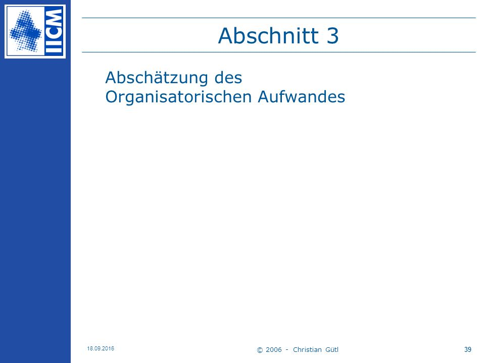 © 2006 - Christian Gütl 18.09.2016 39 Abschnitt 3 Abschätzung des Organisatorischen Aufwandes