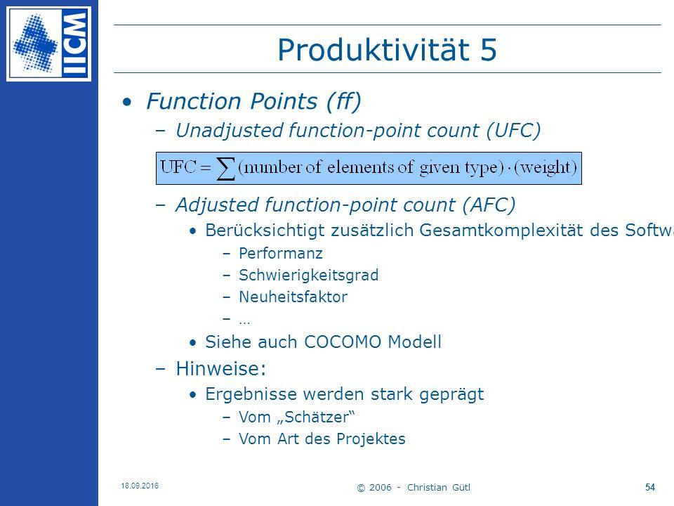 """© 2006 - Christian Gütl 18.09.2016 54 Produktivität 5 Function Points (ff) –Unadjusted function-point count (UFC) –Adjusted function-point count (AFC) Berücksichtigt zusätzlich Gesamtkomplexität des Softwareprojektes mit Faktor –Performanz –Schwierigkeitsgrad –Neuheitsfaktor –… Siehe auch COCOMO Modell –Hinweise: Ergebnisse werden stark geprägt –Vom """"Schätzer –Vom Art des Projektes"""