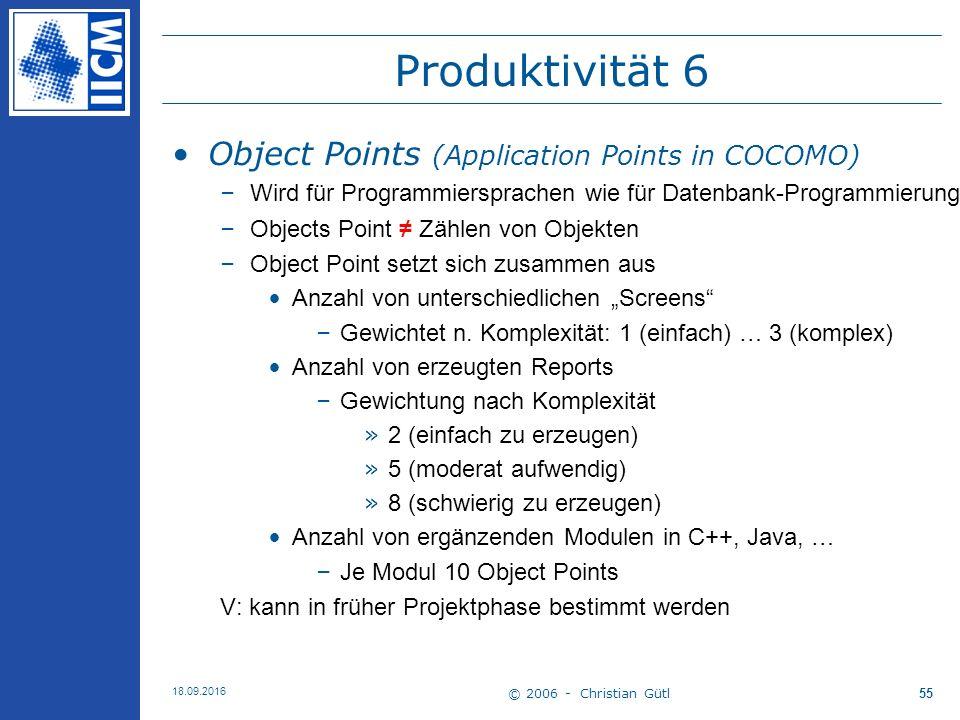 """© 2006 - Christian Gütl 18.09.2016 55 Produktivität 6 Object Points (Application Points in COCOMO) –Wird für Programmiersprachen wie für Datenbank-Programmierung oder Skriptsprachen genutzt –Objects Point ≠ Zählen von Objekten –Object Point setzt sich zusammen aus Anzahl von unterschiedlichen """"Screens –Gewichtet n."""