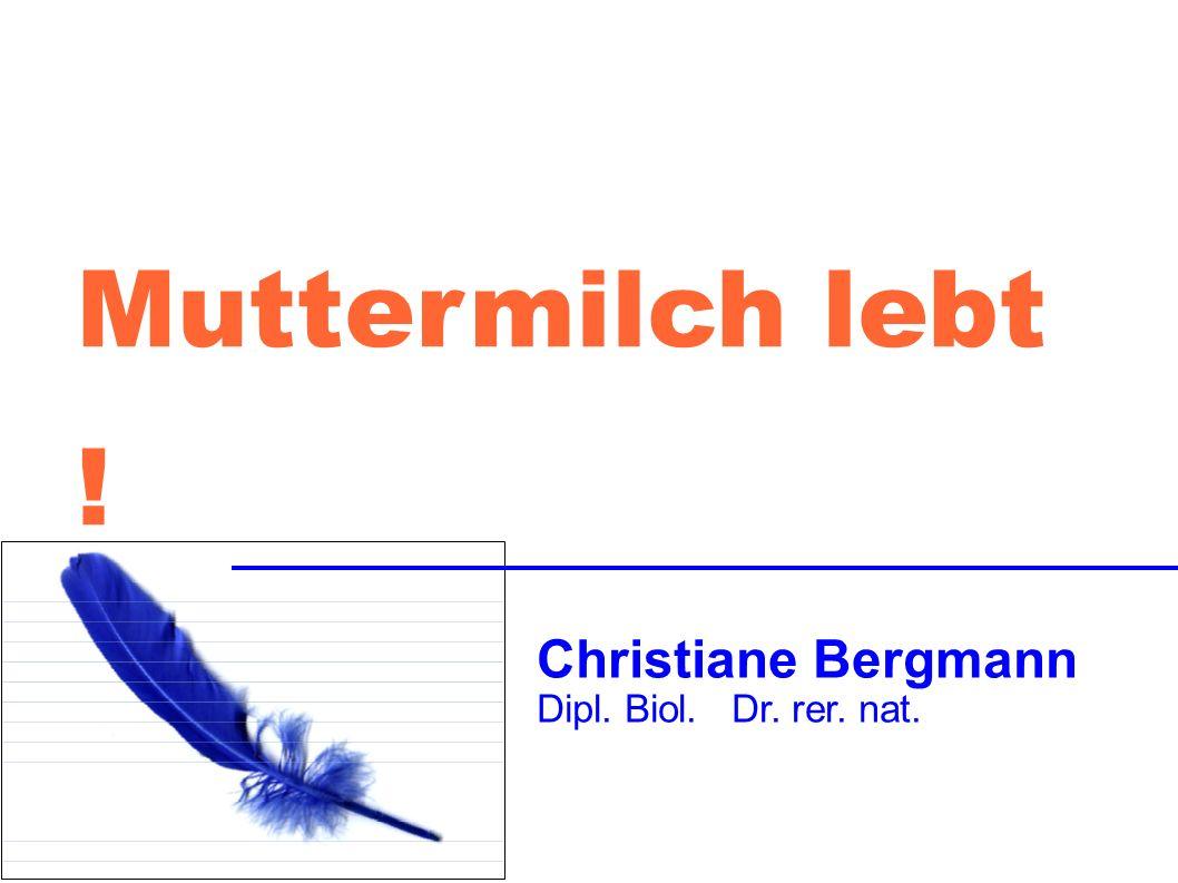 Muttermilch lebt ! Christiane Bergmann Dipl. Biol. Dr. rer. nat.