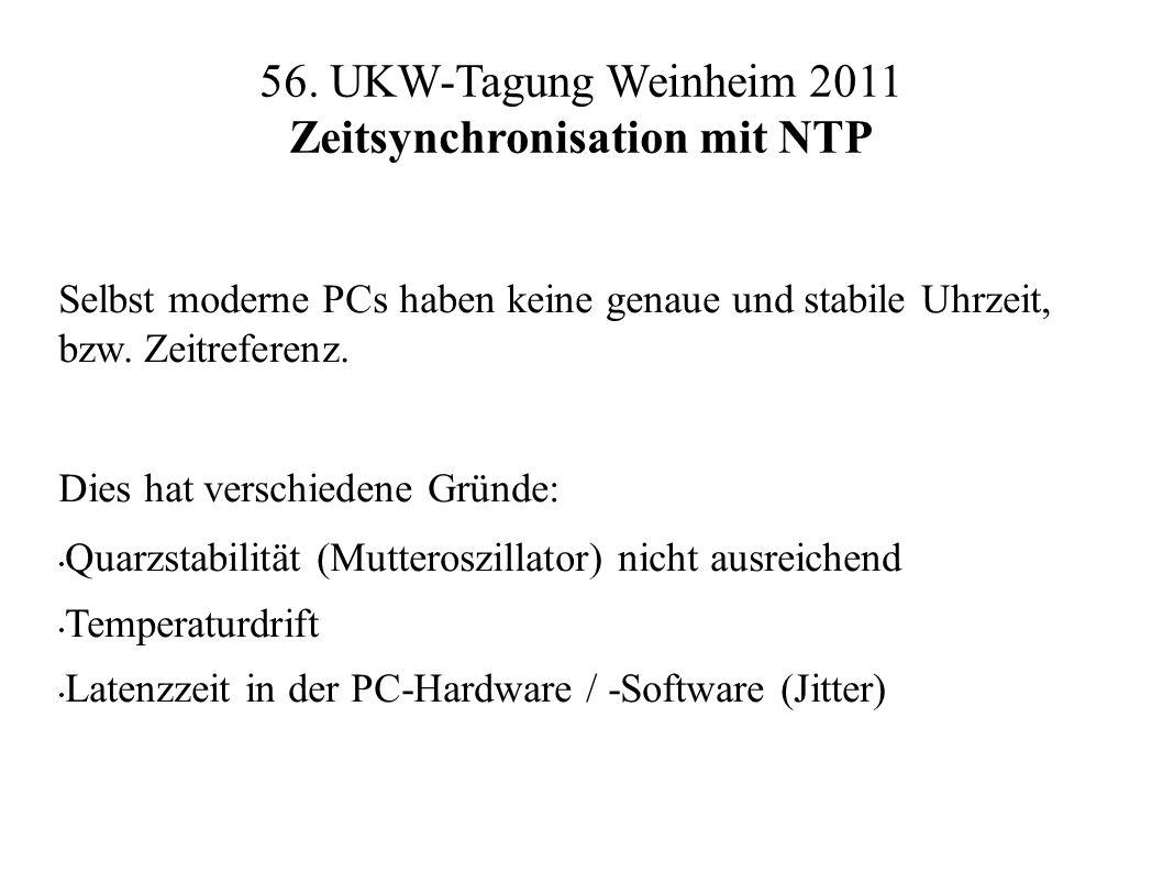56. UKW-Tagung Weinheim 2011 Zeitsynchronisation mit NTP Selbst moderne PCs haben keine genaue und stabile Uhrzeit, bzw. Zeitreferenz. Dies hat versch