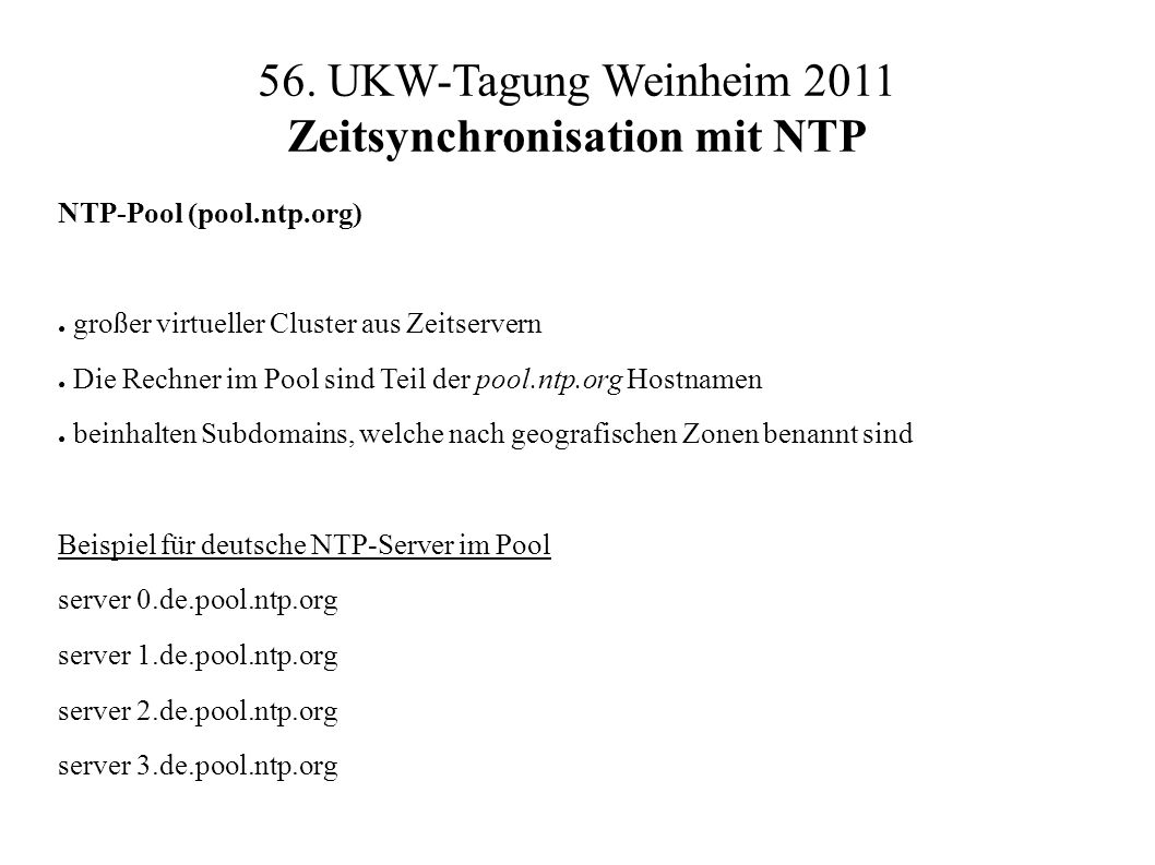 56. UKW-Tagung Weinheim 2011 Zeitsynchronisation mit NTP NTP-Pool (pool.ntp.org) ● großer virtueller Cluster aus Zeitservern ● Die Rechner im Pool sin