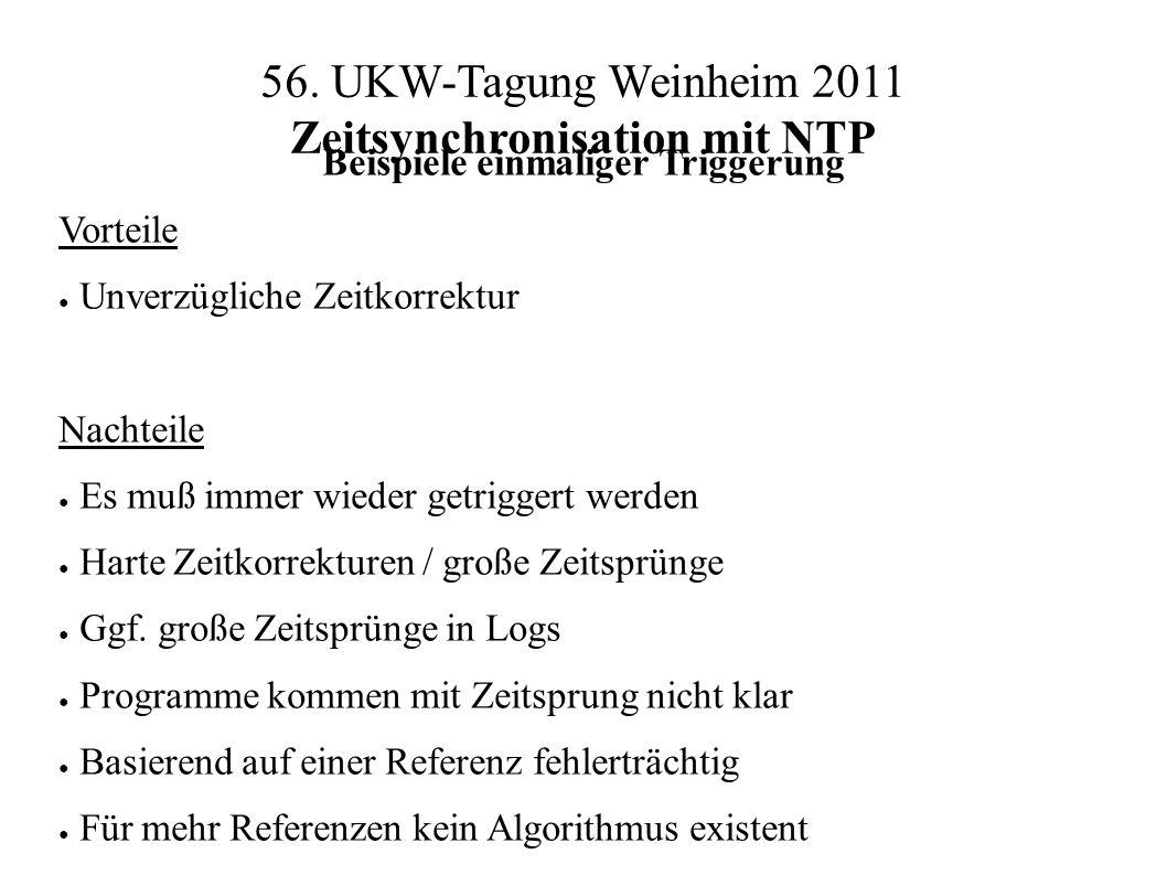 56. UKW-Tagung Weinheim 2011 Zeitsynchronisation mit NTP Beispiele einmaliger Triggerung Vorteile ● Unverzügliche Zeitkorrektur Nachteile ● Es muß imm