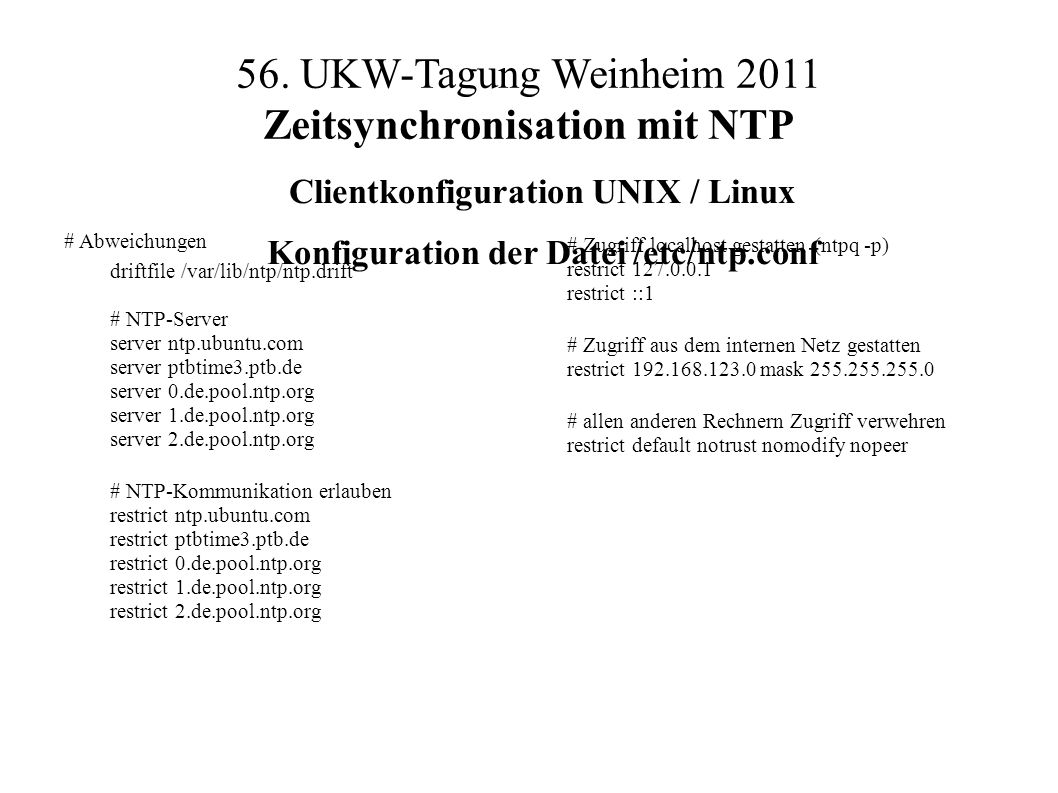 56. UKW-Tagung Weinheim 2011 Zeitsynchronisation mit NTP # Abweichungen driftfile /var/lib/ntp/ntp.drift # NTP-Server server ntp.ubuntu.com server ptb