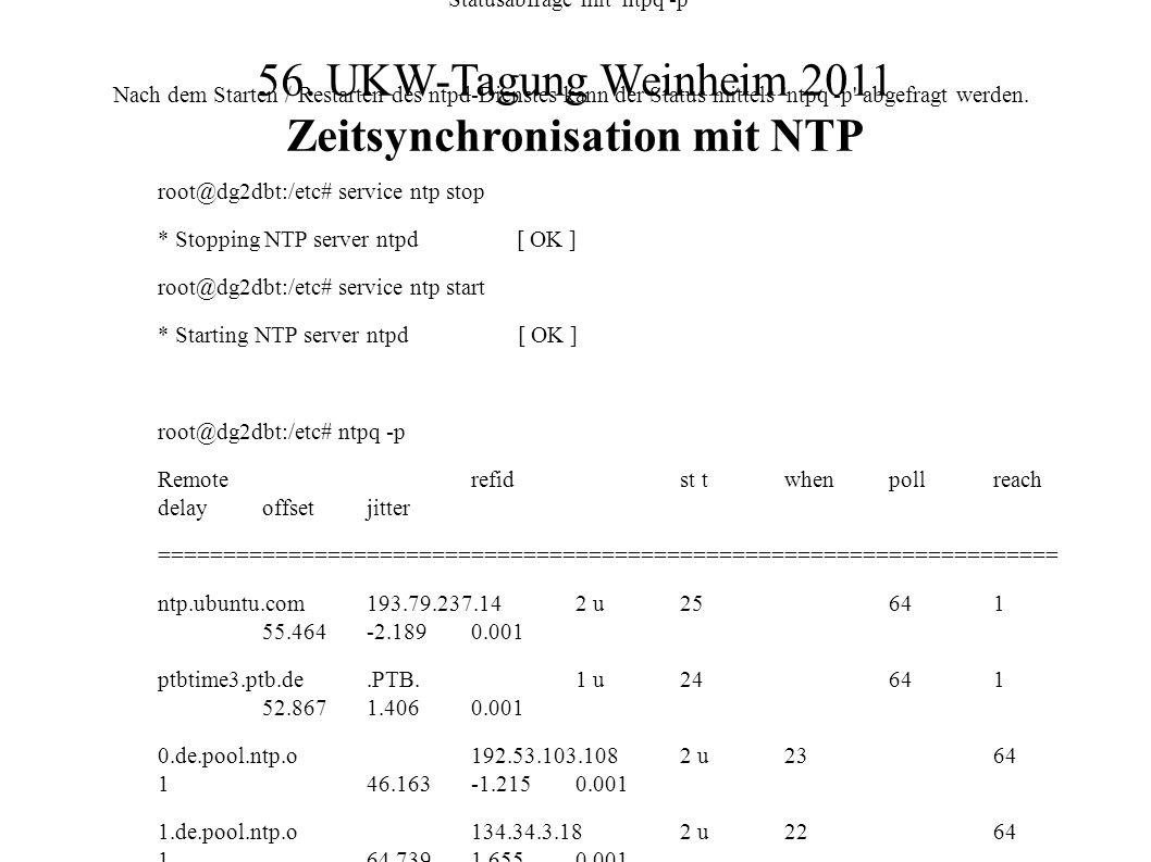 56. UKW-Tagung Weinheim 2011 Zeitsynchronisation mit NTP Statusabfrage mit 'ntpq -p' Nach dem Starten / Restarten des ntpd-Dienstes kann der Status mi