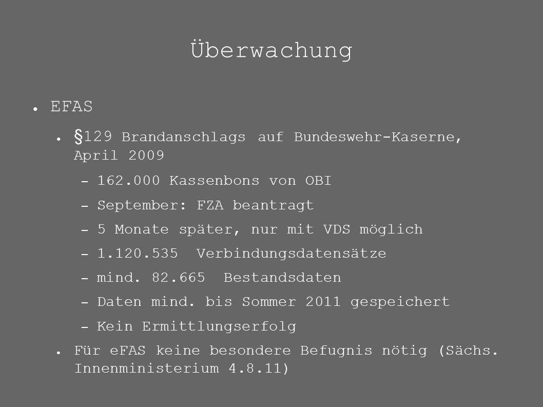 Überwachung ● EFAS ● §129 Brandanschlags auf Bundeswehr-Kaserne, April 2009 – 162.000 Kassenbons von OBI – September: FZA beantragt – 5 Monate später, nur mit VDS möglich – 1.120.535 Verbindungsdatensätze – mind.