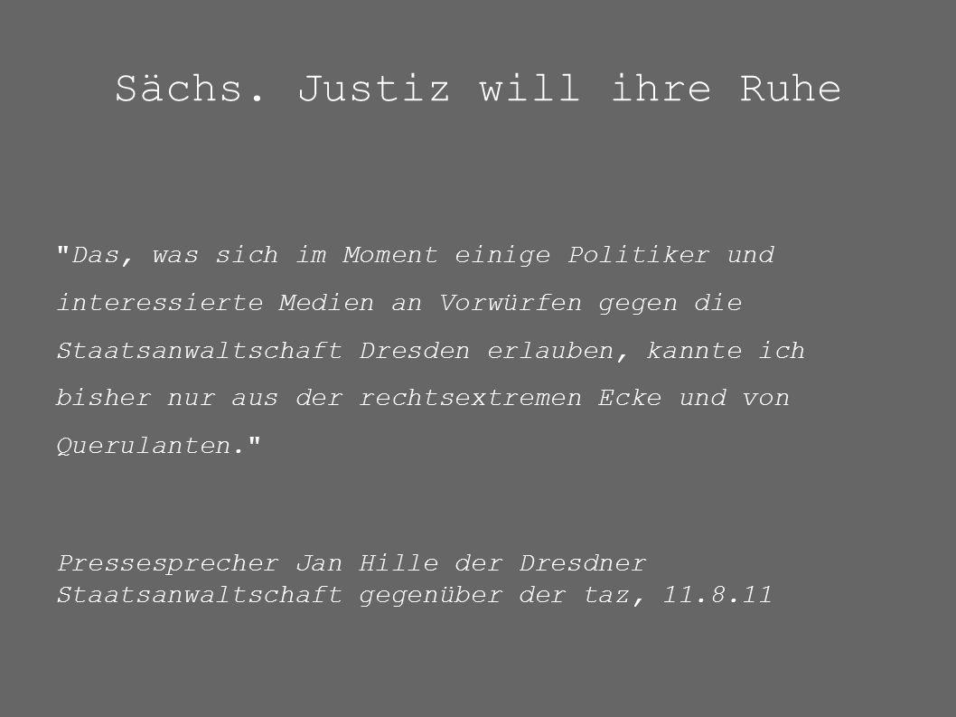 Das, was sich im Moment einige Politiker und interessierte Medien an Vorwürfen gegen die Staatsanwaltschaft Dresden erlauben, kannte ich bisher nur aus der rechtsextremen Ecke und von Querulanten. Pressesprecher Jan Hille der Dresdner Staatsanwaltschaft gegenüber der taz, 11.8.11 Sächs.
