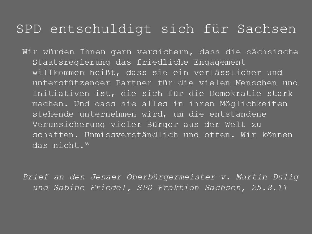 SPD entschuldigt sich für Sachsen Wir würden Ihnen gern versichern, dass die sächsische Staatsregierung das friedliche Engagement willkommen heißt, dass sie ein verlässlicher und unterstützender Partner für die vielen Menschen und Initiativen ist, die sich für die Demokratie stark machen.