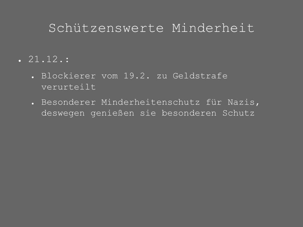 Schützenswerte Minderheit ● 21.12.: ● Blockierer vom 19.2. zu Geldstrafe verurteilt ● Besonderer Minderheitenschutz für Nazis, deswegen genießen sie b