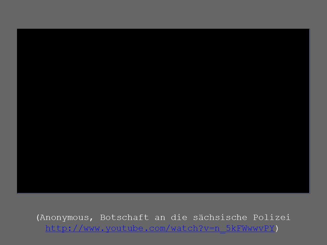 (Anonymous, Botschaft an die sächsische Polizei http://www.youtube.com/watch?v=n_5kFWwwvPY) http://www.youtube.com/watch?v=n_5kFWwwvPY