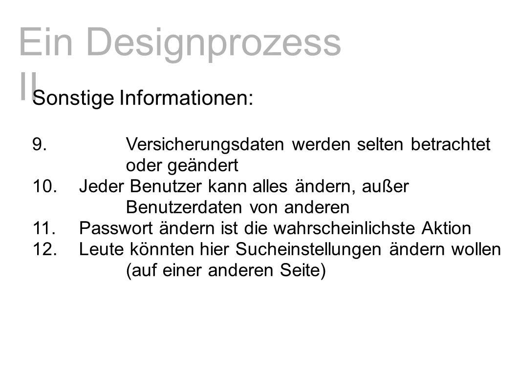 Ein Designprozess II Sonstige Informationen: 9.Versicherungsdaten werden selten betrachtet oder geändert 10.Jeder Benutzer kann alles ändern, außer Benutzerdaten von anderen 11.Passwort ändern ist die wahrscheinlichste Aktion 12.Leute könnten hier Sucheinstellungen ändern wollen (auf einer anderen Seite)