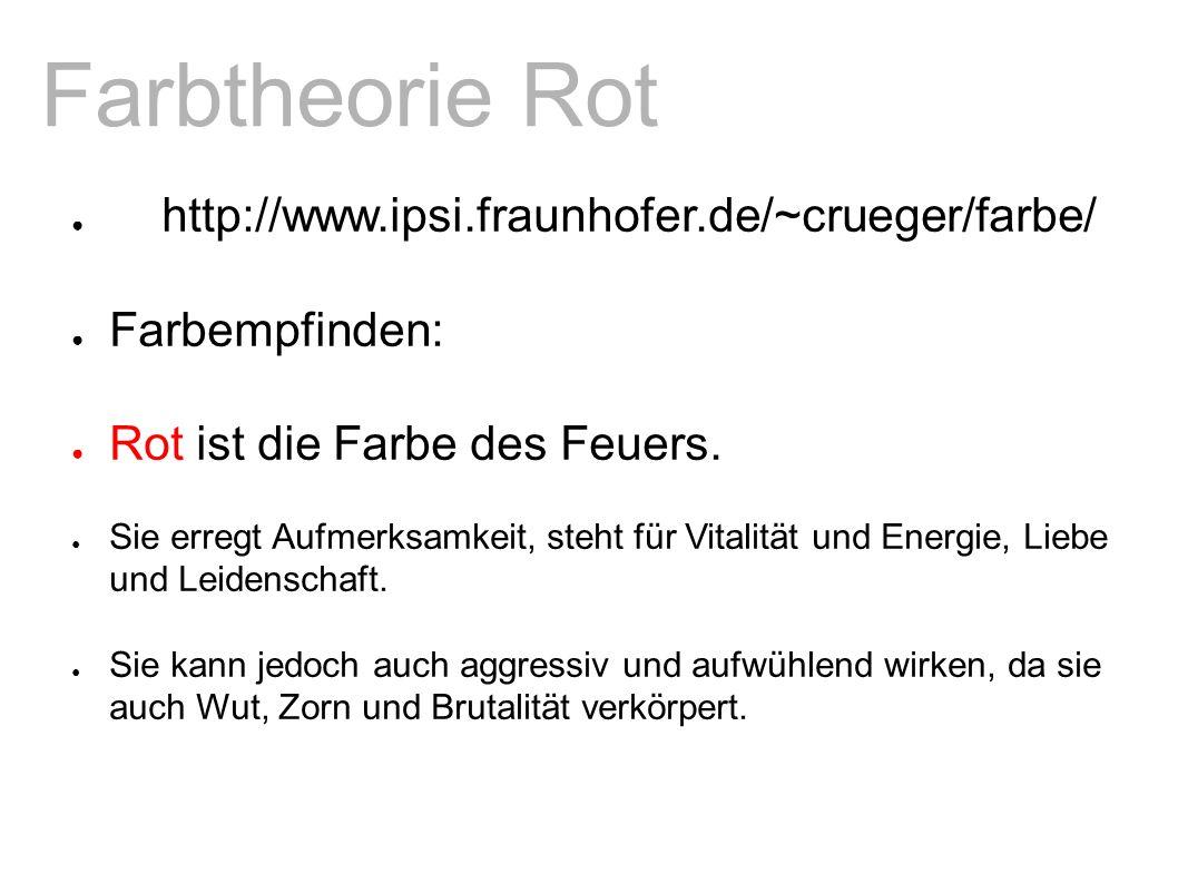 Farbtheorie Rot ● http://www.ipsi.fraunhofer.de/~crueger/farbe/ ● Farbempfinden: ● Rot ist die Farbe des Feuers.