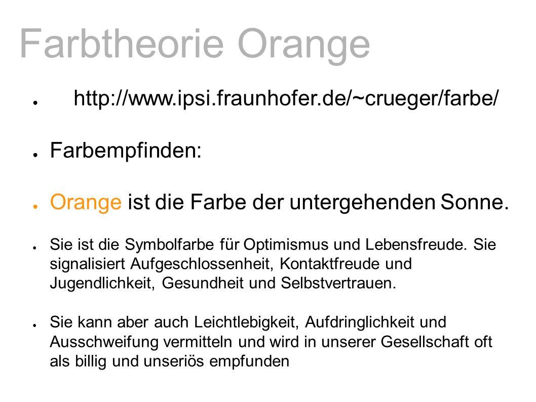Farbtheorie Orange ● http://www.ipsi.fraunhofer.de/~crueger/farbe/ ● Farbempfinden: ● Orange ist die Farbe der untergehenden Sonne.