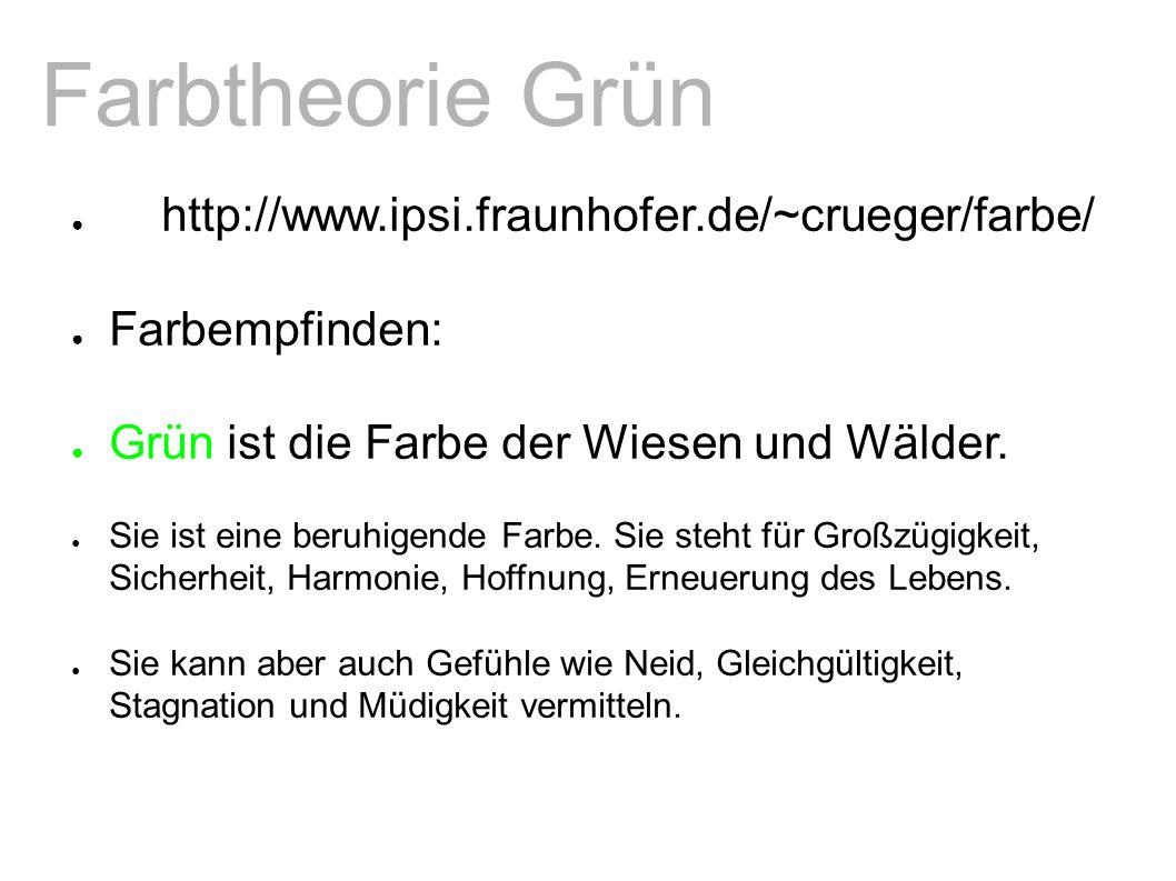 Farbtheorie Grün ● http://www.ipsi.fraunhofer.de/~crueger/farbe/ ● Farbempfinden: ● Grün ist die Farbe der Wiesen und Wälder.