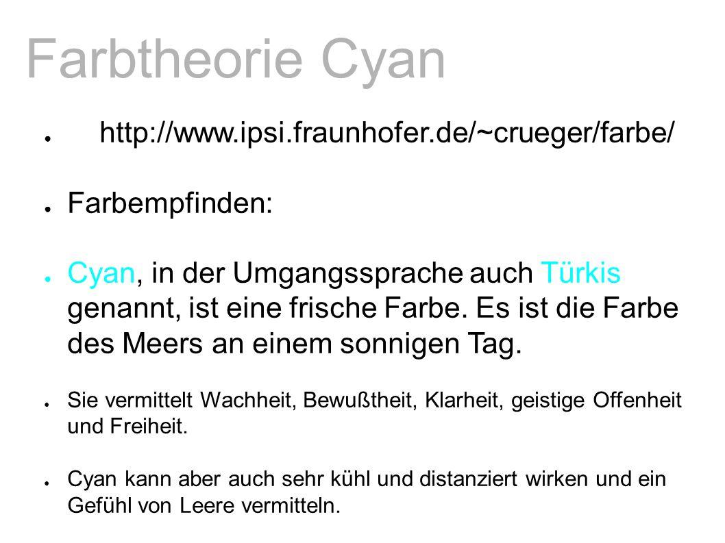 Farbtheorie Cyan ● http://www.ipsi.fraunhofer.de/~crueger/farbe/ ● Farbempfinden: ● Cyan, in der Umgangssprache auch Türkis genannt, ist eine frische Farbe.
