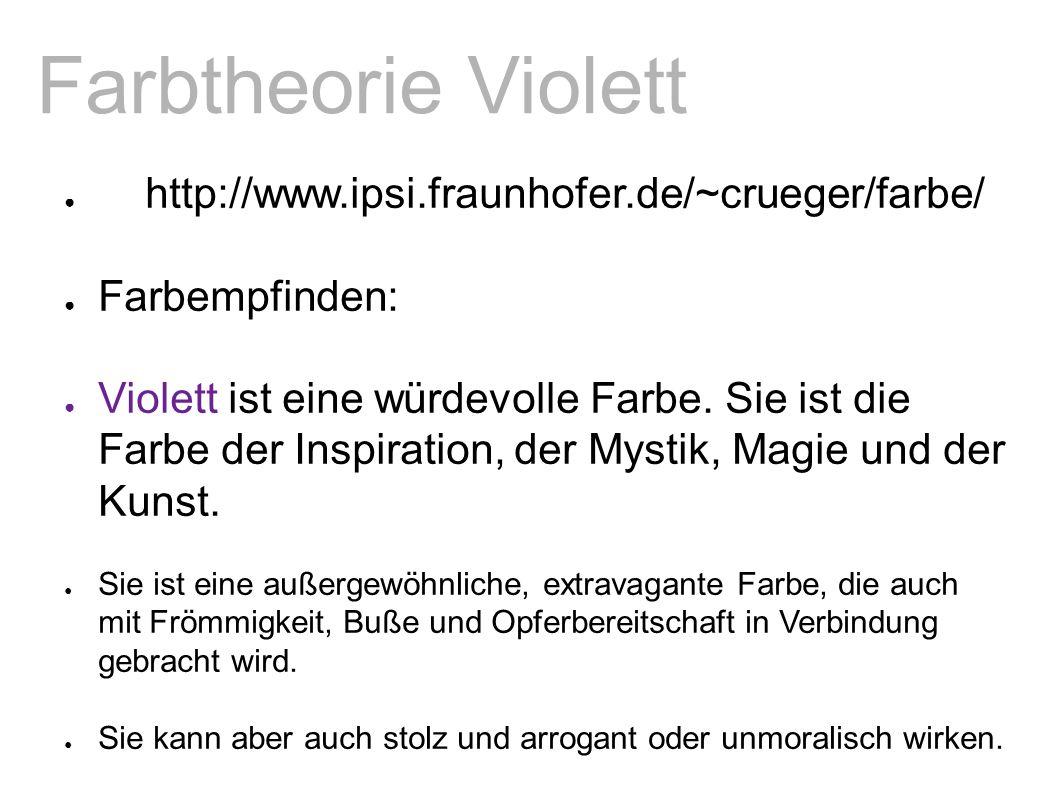 Farbtheorie Violett ● http://www.ipsi.fraunhofer.de/~crueger/farbe/ ● Farbempfinden: ● Violett ist eine würdevolle Farbe.