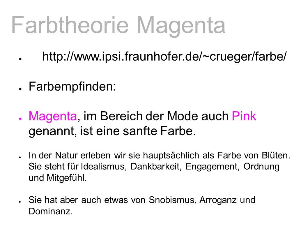 Farbtheorie Magenta ● http://www.ipsi.fraunhofer.de/~crueger/farbe/ ● Farbempfinden: ● Magenta, im Bereich der Mode auch Pink genannt, ist eine sanfte Farbe.