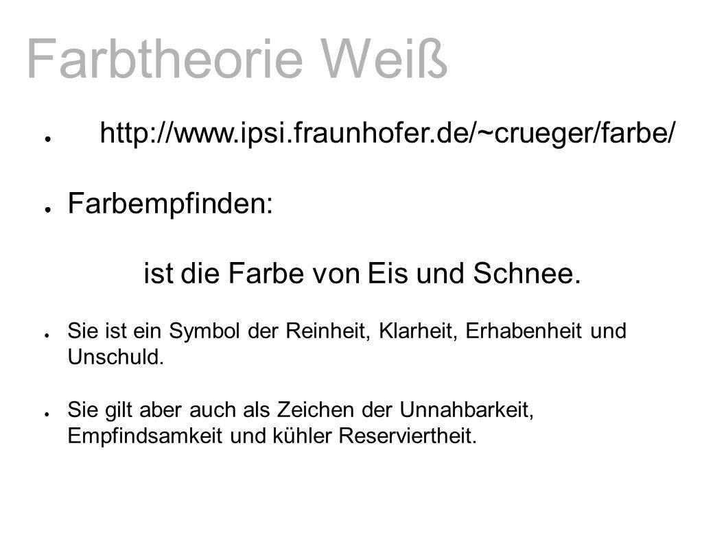 Farbtheorie Weiß ● http://www.ipsi.fraunhofer.de/~crueger/farbe/ ● Farbempfinden: ● Weiß ist die Farbe von Eis und Schnee.