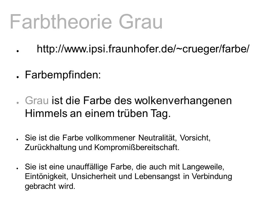 Farbtheorie Grau ● http://www.ipsi.fraunhofer.de/~crueger/farbe/ ● Farbempfinden: ● Grau ist die Farbe des wolkenverhangenen Himmels an einem trüben Tag.