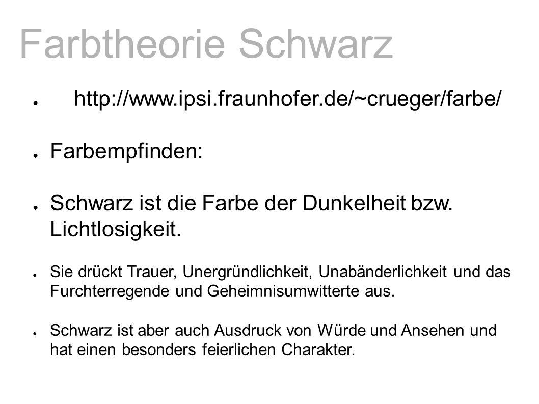 Farbtheorie Schwarz ● http://www.ipsi.fraunhofer.de/~crueger/farbe/ ● Farbempfinden: ● Schwarz ist die Farbe der Dunkelheit bzw.