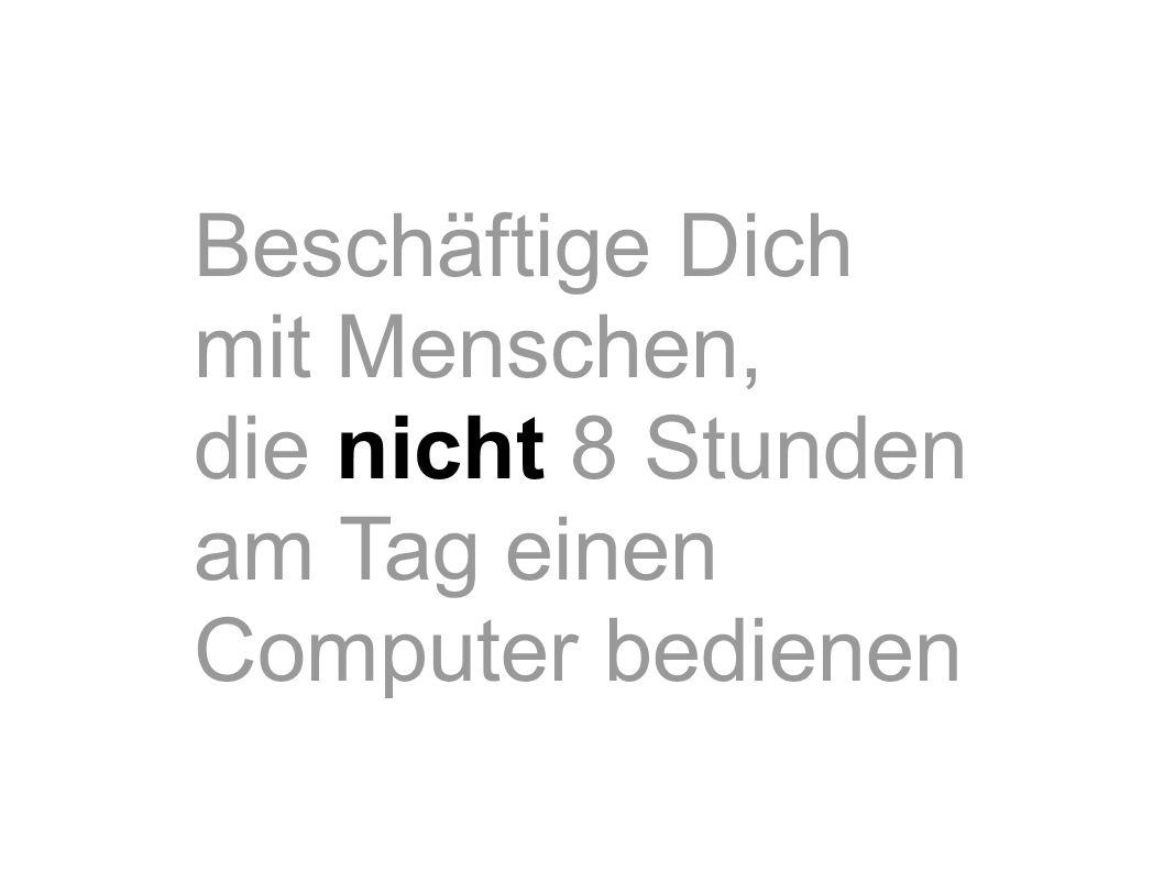 Beschäftige Dich mit Menschen, die nicht 8 Stunden am Tag einen Computer bedienen