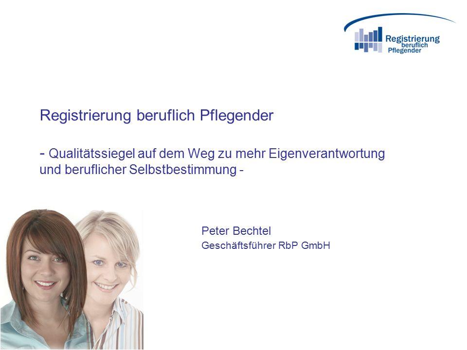 Registrierung beruflich Pflegender - Qualitätssiegel auf dem Weg zu mehr Eigenverantwortung und beruflicher Selbstbestimmung - Peter Bechtel Geschäftsführer RbP GmbH