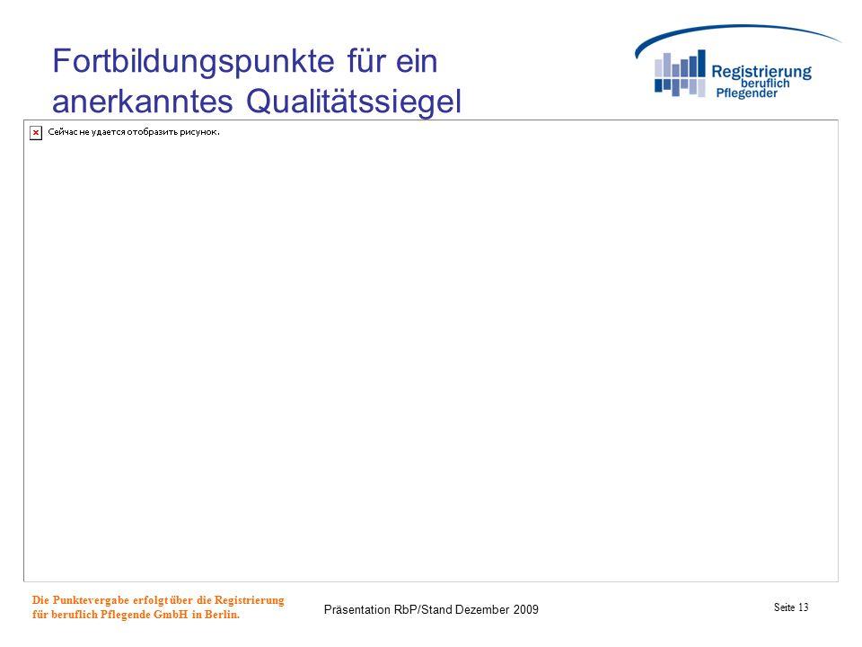 Seite 13 Präsentation RbP/Stand Dezember 2009 Fortbildungspunkte für ein anerkanntes Qualitätssiegel Die Punktevergabe erfolgt über die Registrierung für beruflich Pflegende GmbH in Berlin.