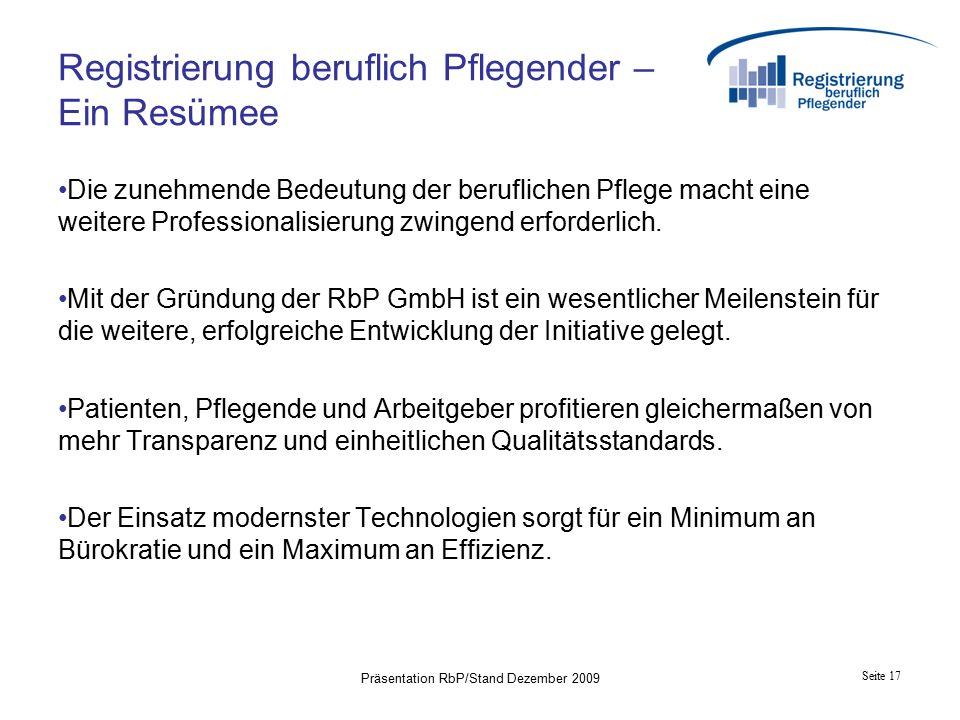 Seite 17 Präsentation RbP/Stand Dezember 2009 Registrierung beruflich Pflegender – Ein Resümee Die zunehmende Bedeutung der beruflichen Pflege macht eine weitere Professionalisierung zwingend erforderlich.