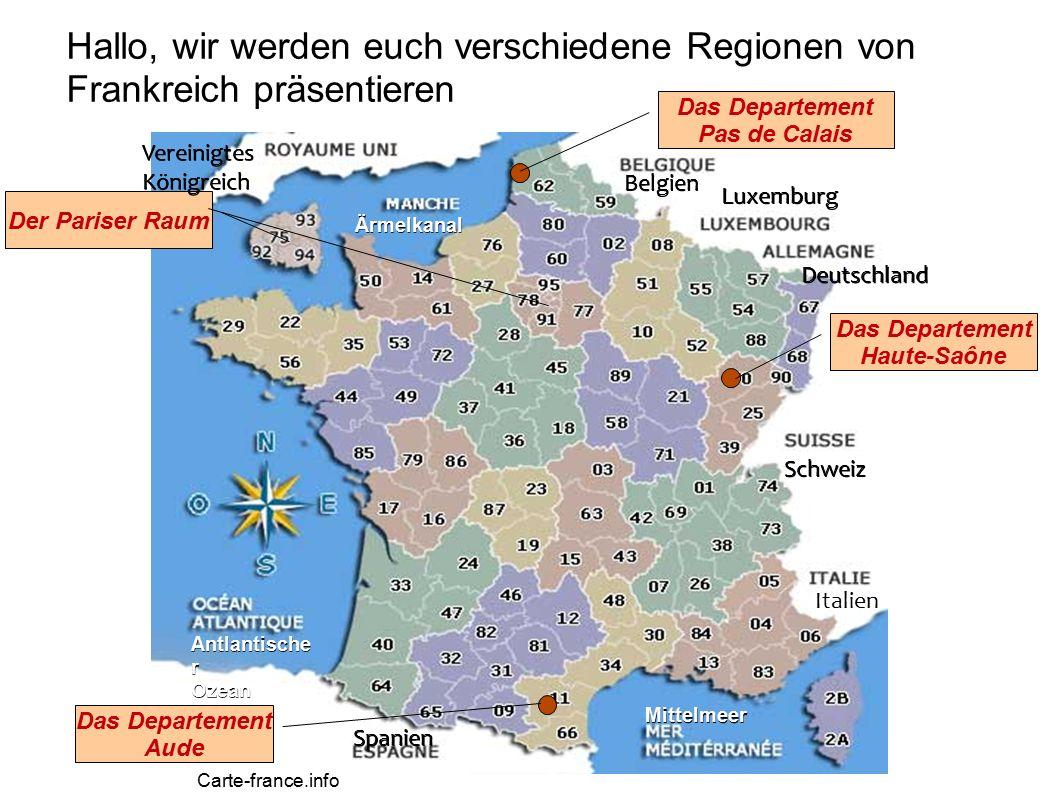 Hallo, wir werden euch verschiedene Regionen von Frankreich präsentieren Carte-france.info Das Departement Pas de Calais Das Departement Haute-Saône Das Departement Aude Der Pariser Raum Mittelmeer Antlantische r Ozean Ärmelkanal Belgien Luxemburg Deutschland Schweiz Italien Spanien VereinigtesKönigreich