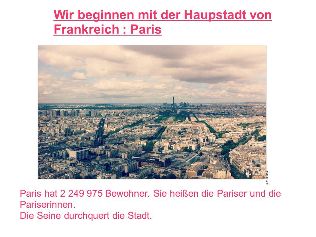 Wir beginnen mit der Haupstadt von Frankreich : Paris Paris hat 2 249 975 Bewohner.
