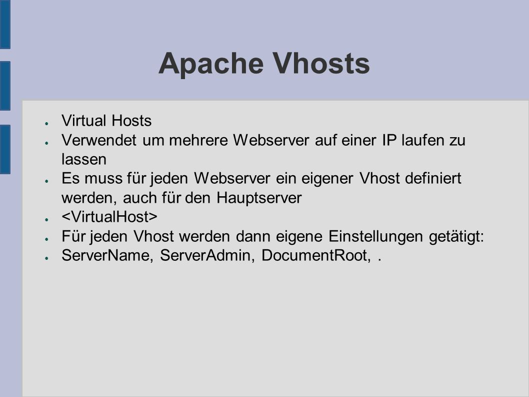 Apache Vhosts ● Virtual Hosts ● Verwendet um mehrere Webserver auf einer IP laufen zu lassen ● Es muss für jeden Webserver ein eigener Vhost definiert werden, auch für den Hauptserver ● ● Für jeden Vhost werden dann eigene Einstellungen getätigt: ● ServerName, ServerAdmin, DocumentRoot,.