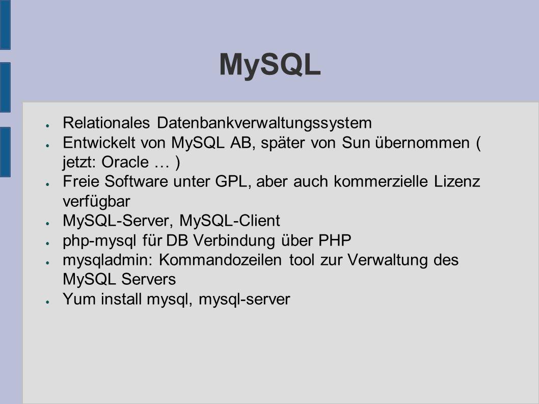 MySQL ● Relationales Datenbankverwaltungssystem ● Entwickelt von MySQL AB, später von Sun übernommen ( jetzt: Oracle … ) ● Freie Software unter GPL, aber auch kommerzielle Lizenz verfügbar ● MySQL-Server, MySQL-Client ● php-mysql für DB Verbindung über PHP ● mysqladmin: Kommandozeilen tool zur Verwaltung des MySQL Servers ● Yum install mysql, mysql-server
