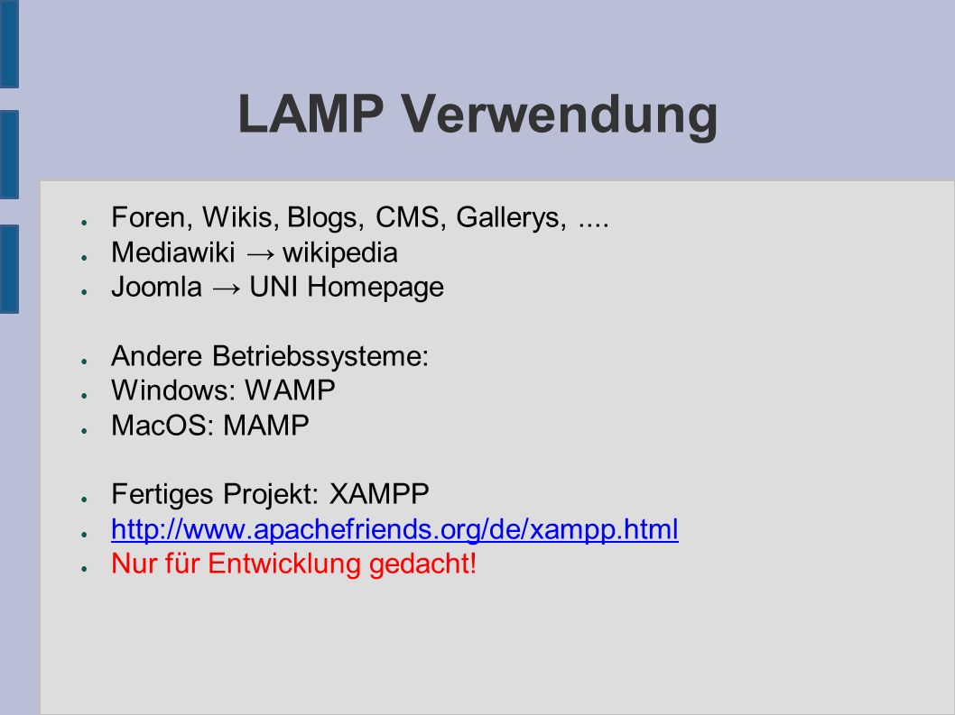 LAMP Verwendung ● Foren, Wikis, Blogs, CMS, Gallerys,.... ● Mediawiki → wikipedia ● Joomla → UNI Homepage ● Andere Betriebssysteme: ● Windows: WAMP ●