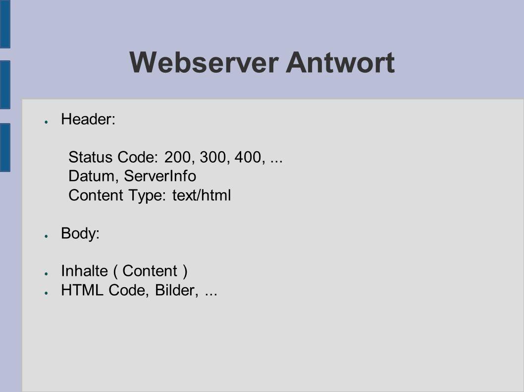 Webserver Antwort ● Header: Status Code: 200, 300, 400,... Datum, ServerInfo Content Type: text/html ● Body: ● Inhalte ( Content ) ● HTML Code, Bilder
