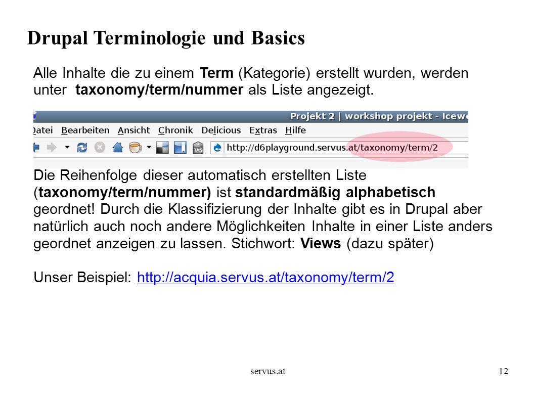 servus.at12 Drupal Terminologie und Basics Alle Inhalte die zu einem Term (Kategorie) erstellt wurden, werden unter taxonomy/term/nummer als Liste angezeigt.