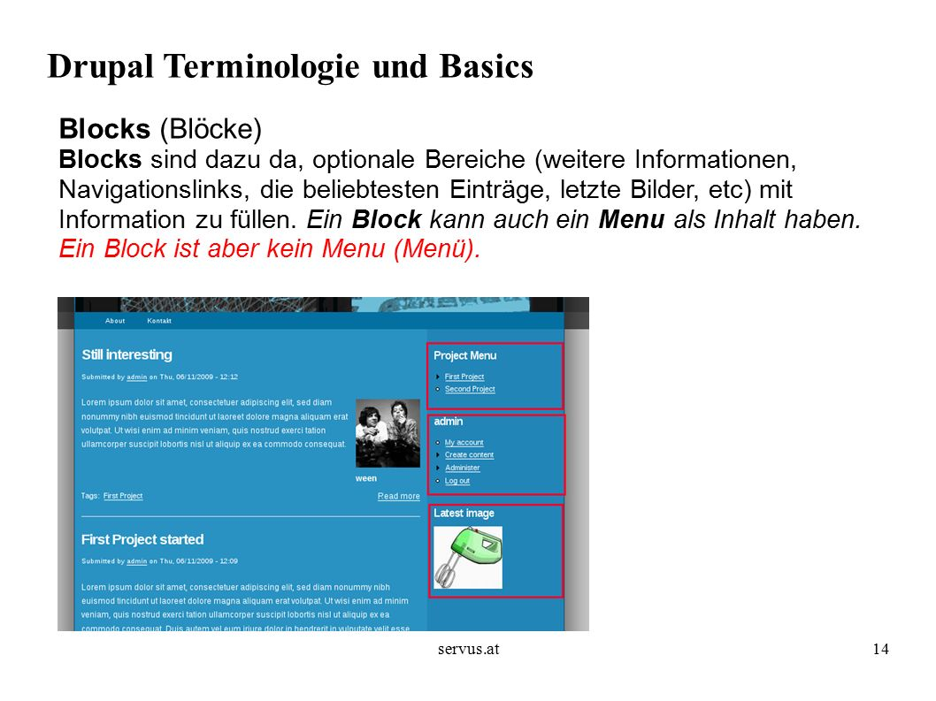 servus.at14 Drupal Terminologie und Basics Blocks (Blöcke) Blocks sind dazu da, optionale Bereiche (weitere Informationen, Navigationslinks, die beliebtesten Einträge, letzte Bilder, etc) mit Information zu füllen.