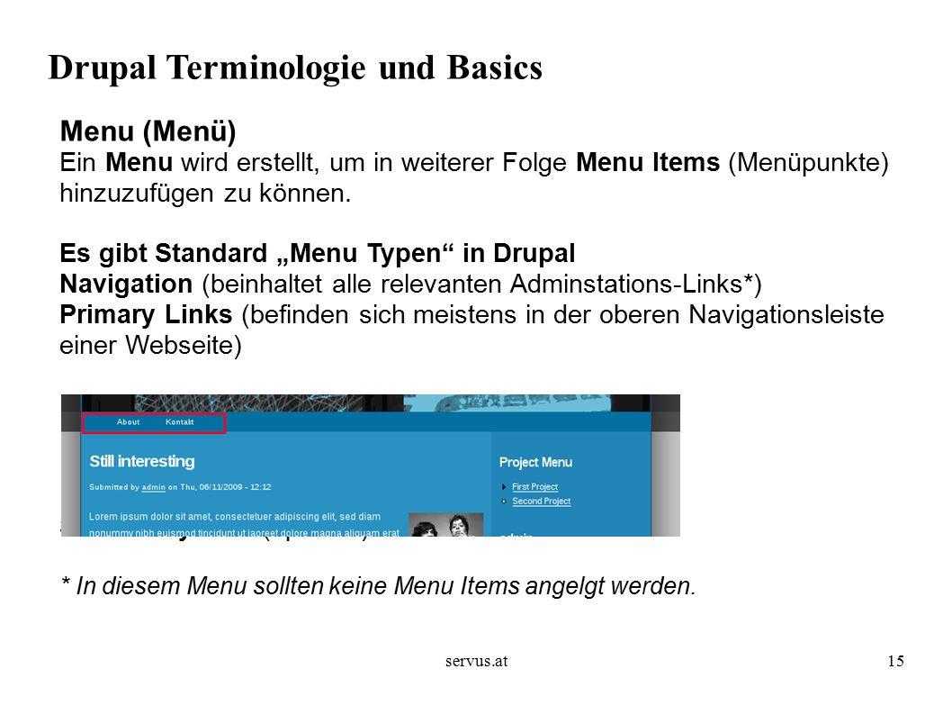 servus.at15 Drupal Terminologie und Basics Menu (Menü) Ein Menu wird erstellt, um in weiterer Folge Menu Items (Menüpunkte) hinzuzufügen zu können.