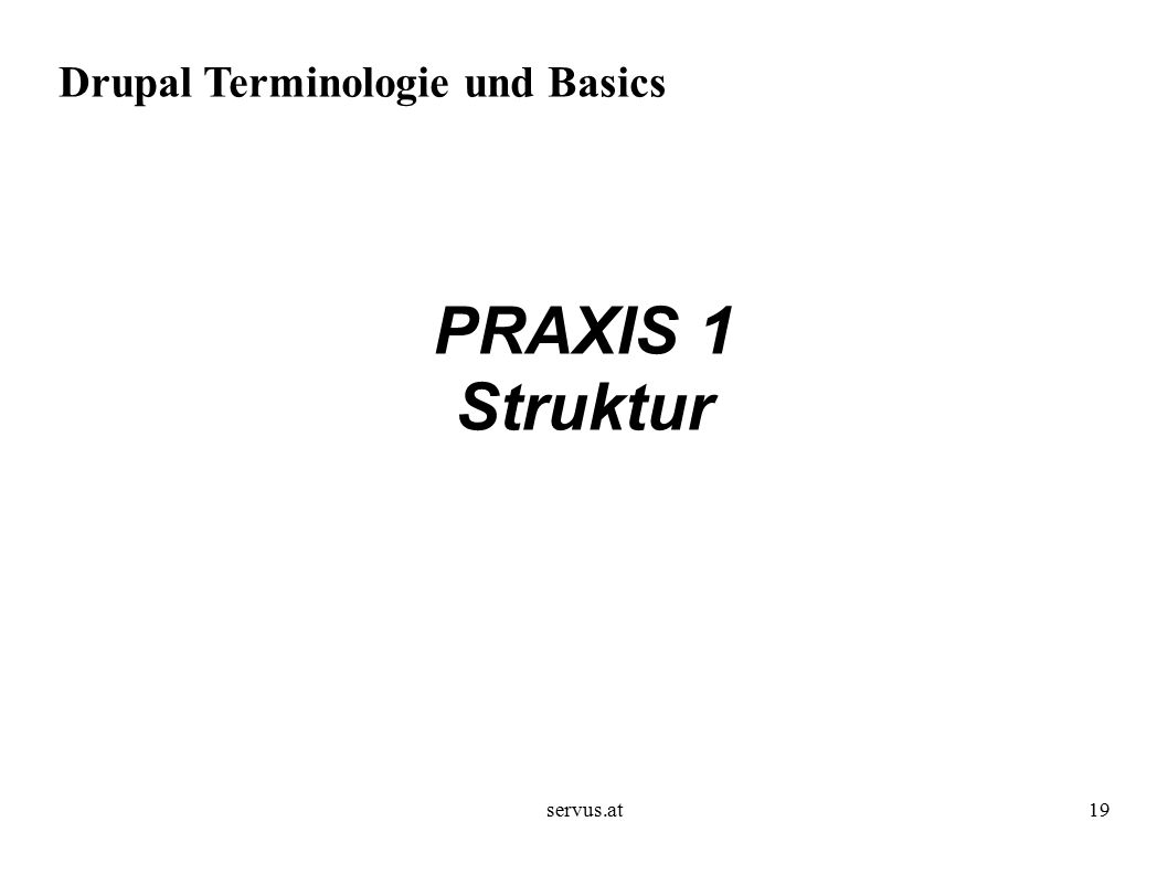 servus.at19 Drupal Terminologie und Basics PRAXIS 1 Struktur