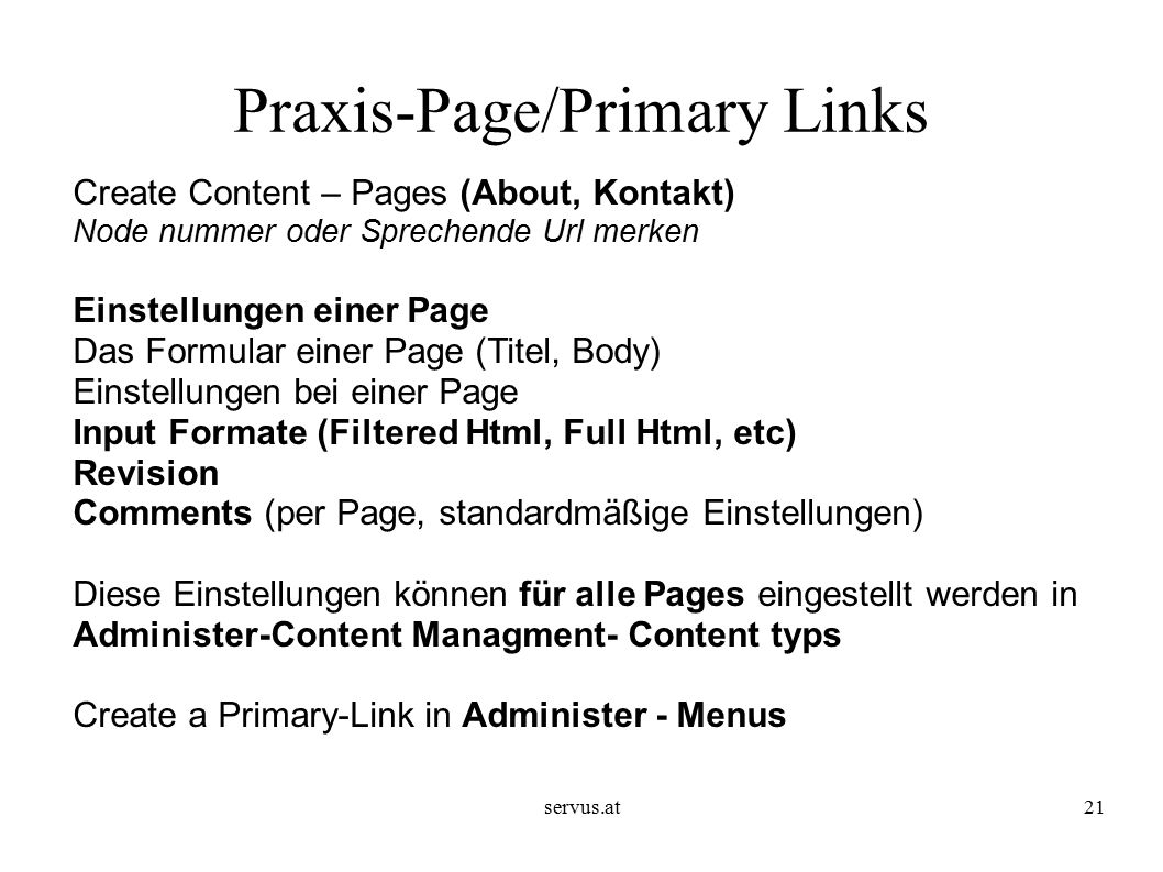 servus.at21 Praxis-Page/Primary Links Create Content – Pages (About, Kontakt) Node nummer oder Sprechende Url merken Einstellungen einer Page Das Form