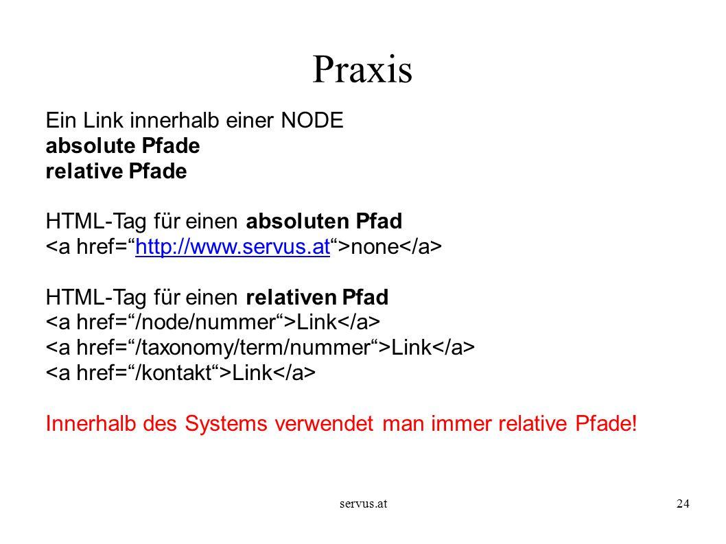 servus.at24 Praxis Ein Link innerhalb einer NODE absolute Pfade relative Pfade HTML-Tag für einen absoluten Pfad none http://www.servus.at HTML-Tag für einen relativen Pfad Link Innerhalb des Systems verwendet man immer relative Pfade!