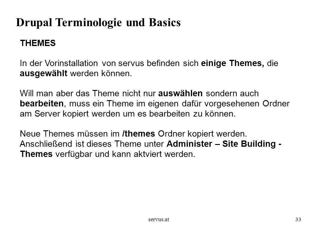 servus.at33 Drupal Terminologie und Basics THEMES In der Vorinstallation von servus befinden sich einige Themes, die ausgewählt werden können.