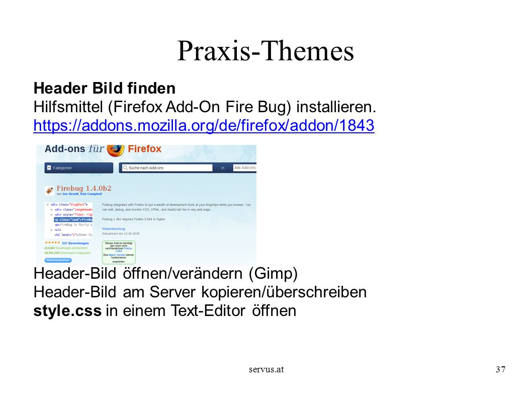 servus.at37 Praxis-Themes Header Bild finden Hilfsmittel (Firefox Add-On Fire Bug) installieren. https://addons.mozilla.org/de/firefox/addon/1843 http