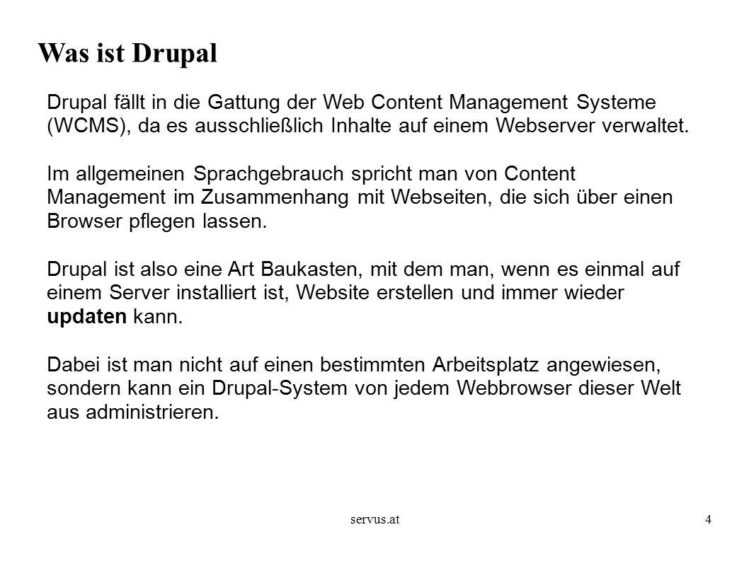 servus.at4 Was ist Drupal Drupal fällt in die Gattung der Web Content Management Systeme (WCMS), da es ausschließlich Inhalte auf einem Webserver verwaltet.
