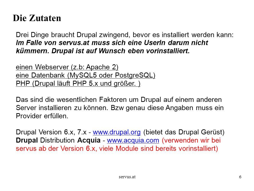servus.at6 Die Zutaten Drei Dinge braucht Drupal zwingend, bevor es installiert werden kann: Im Falle von servus.at muss sich eine UserIn darum nicht kümmern.