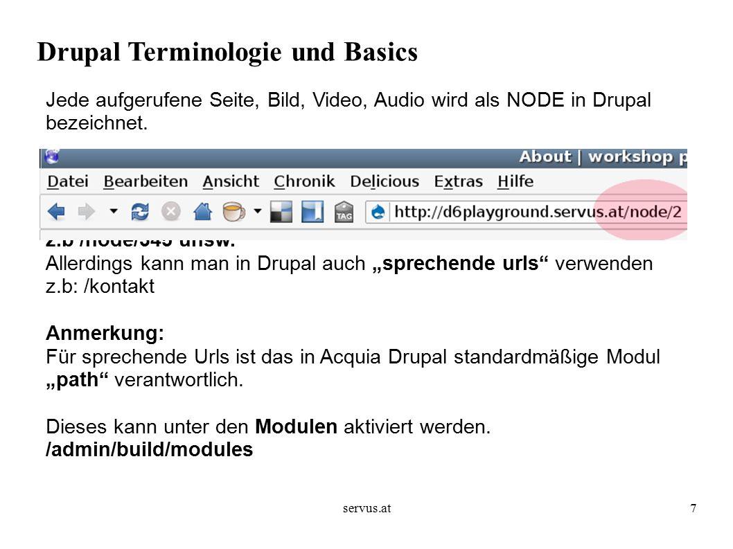 servus.at18 Drupal Terminologie und Basics Wichtige Zusatzmodule: CCK (*) Filefield (*) Views (*) ImageAPI (*) ImageCache (*) Image (*) Image Assist (*) SWFTools (d) Pathauto(*) Devel(*)