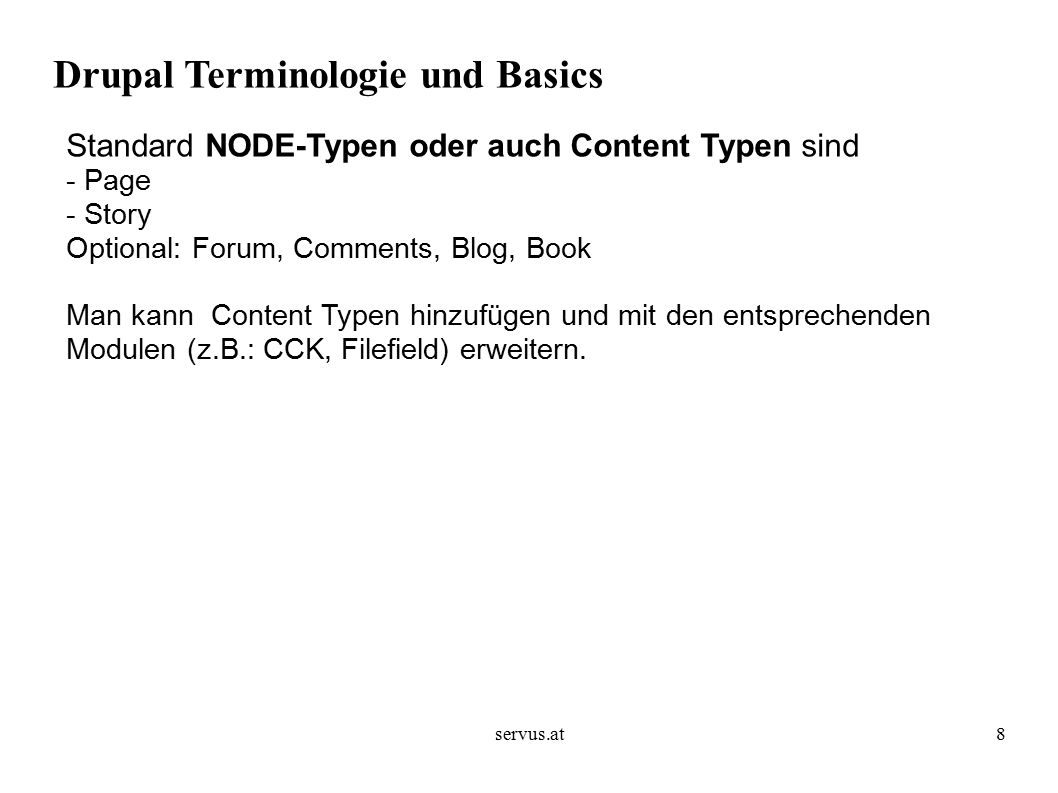 servus.at8 Drupal Terminologie und Basics Standard NODE-Typen oder auch Content Typen sind - Page - Story Optional: Forum, Comments, Blog, Book Man kann Content Typen hinzufügen und mit den entsprechenden Modulen (z.B.: CCK, Filefield) erweitern.