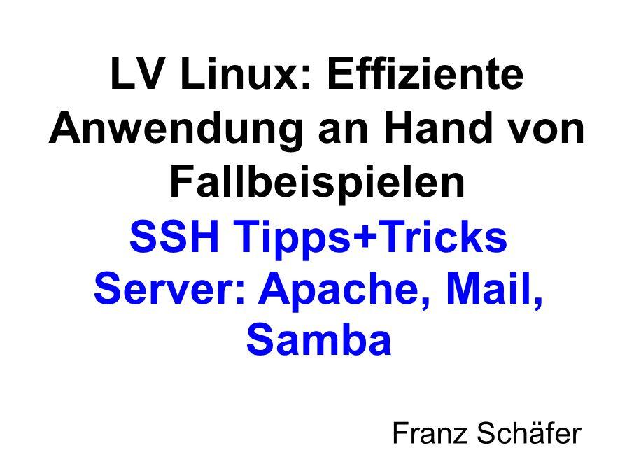 SSH Tipps+Tricks Server: Apache, Mail, Samba Franz Schäfer LV Linux: Effiziente Anwendung an Hand von Fallbeispielen